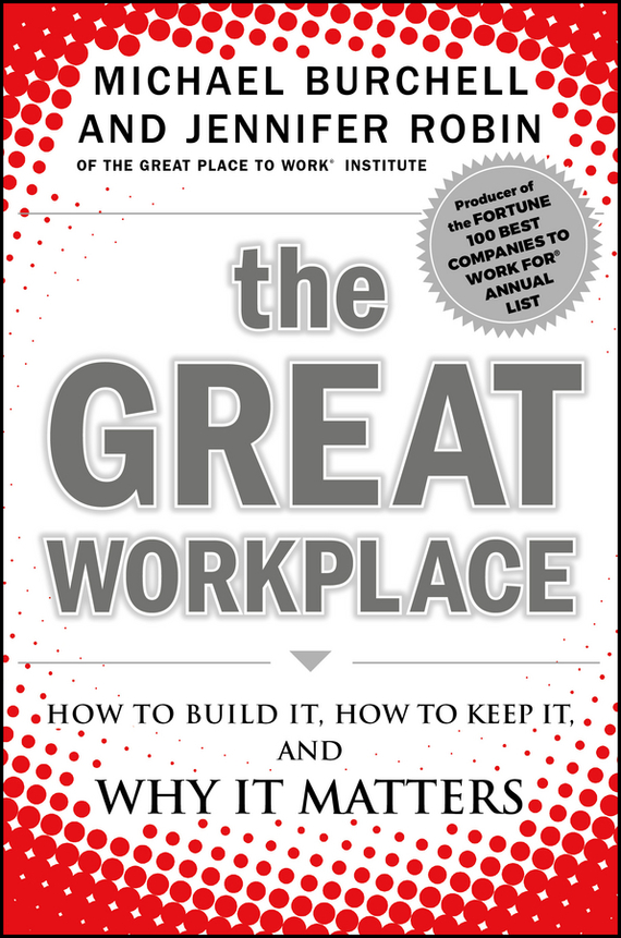 Michael Burchell The Great Workplace. How to Build It, How to Keep It, and Why It Matters