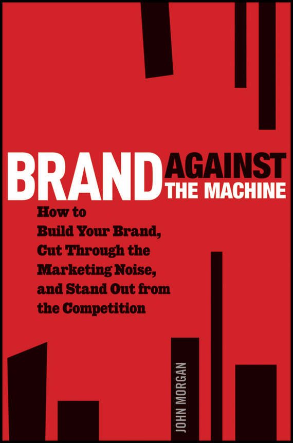 John Morgan Michael Brand Against the Machine. How to Build Your Brand, Cut Through the Marketing Noise, and Stand Out from the Competition