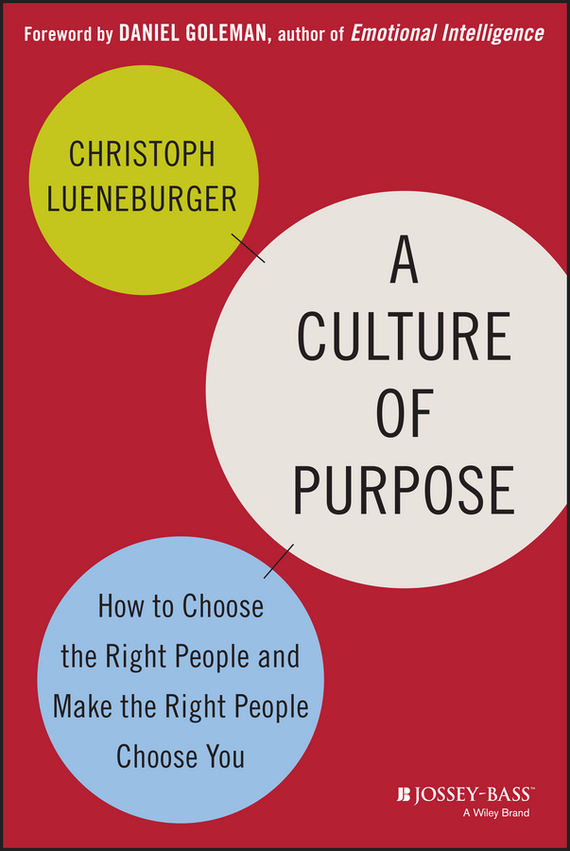 Christoph  Lueneburger A Culture of Purpose. How to Choose the Right People and Make the Right People Choose You david lahey predicting success evidence based strategies to hire the right people and build the best team