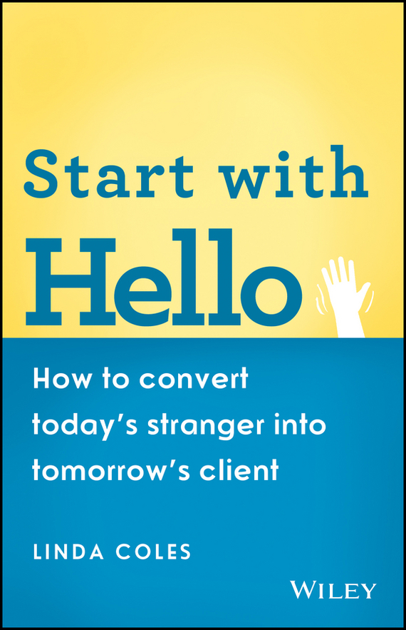 Linda  Coles Start with Hello. How to Convert Today's Stranger into Tomorrow's Client hood how to be a ham 3ed paper only