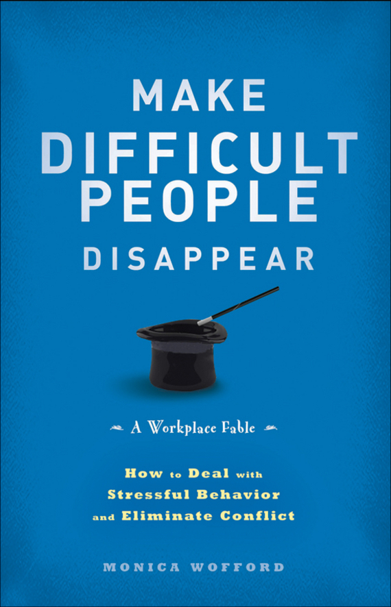 Monica Wofford Make Difficult People Disappear. How to Deal with Stressful Behavior and Eliminate Conflict ISBN: 9781118287323 jon gordon the no complaining rule positive ways to deal with negativity at work