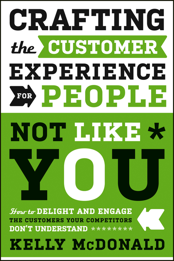 Kelly McDonald Crafting the Customer Experience For People Not Like You. How to Delight and Engage the Customers Your Competitors Don't Understand