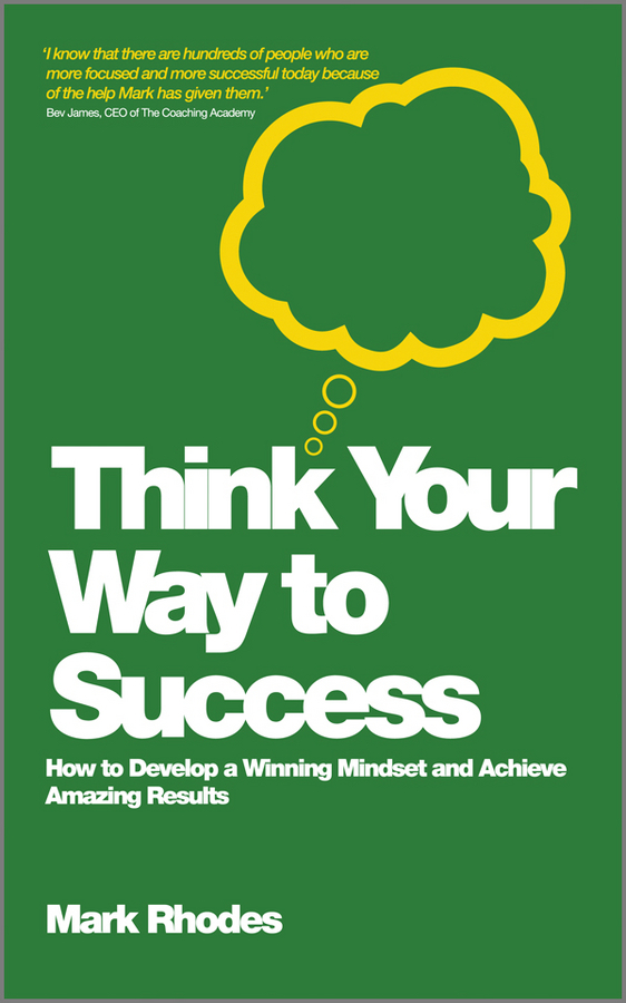 Mark  Rhodes Think Your Way To Success. How to Develop a Winning Mindset and Achieve Amazing Results michael tobin forget strategy get results radical management attitudes that will deliver outstanding success