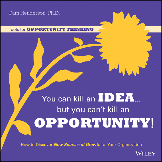 Pam Henderson You Can Kill An Idea, But You Can't Kill An Opportunity. How to Discover New Sources of Growth for Your Organization langdon morris agile innovation the revolutionary approach to accelerate success inspire engagement and ignite creativity