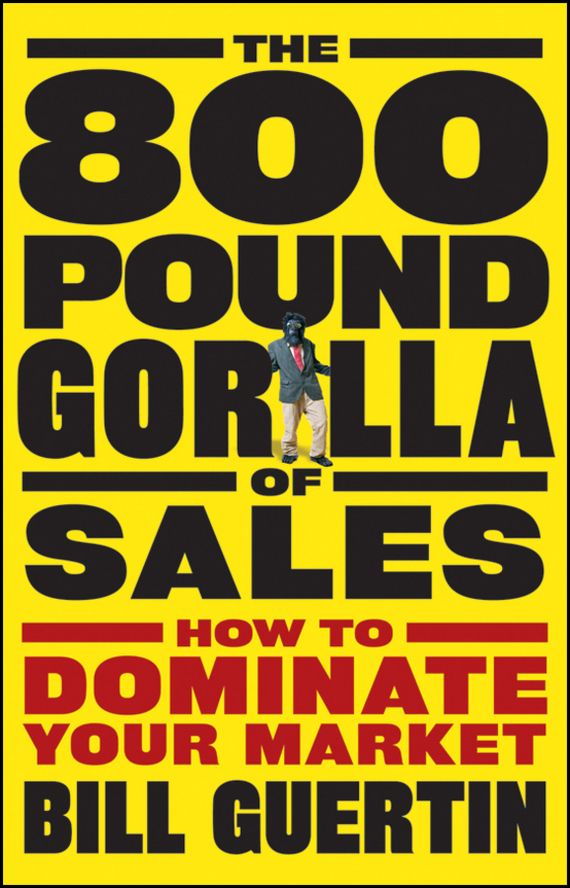 Bill Guertin The 800-Pound Gorilla of Sales. How to Dominate Your Market michael burchell no excuses how you can turn any workplace into a great one