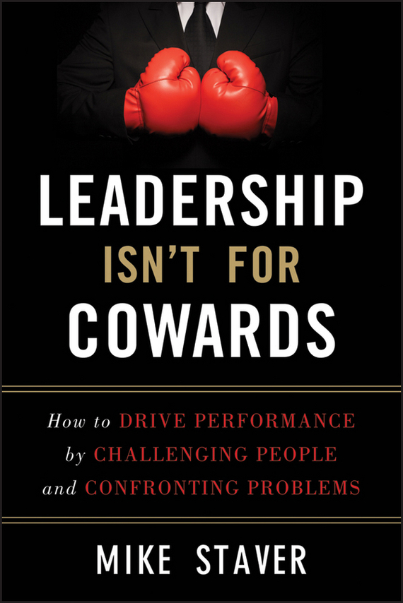 Mike  Staver Leadership Isn't For Cowards. How to Drive Performance by Challenging People and Confronting Problems glenn  shepard how to make performance
