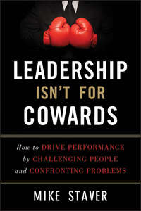 Mike  Staver - Leadership Isn't For Cowards. How to Drive Performance by Challenging People and Confronting Problems