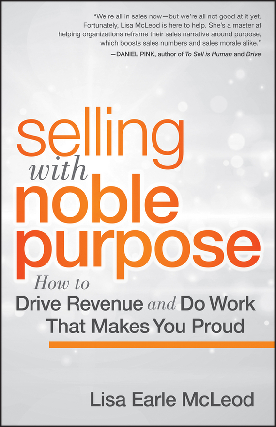 Lisa McLeod Earle Selling with Noble Purpose, Enhanced Edition. How to Drive Revenue and Do Work That Makes You Proud michael burchell no excuses how you can turn any workplace into a great one