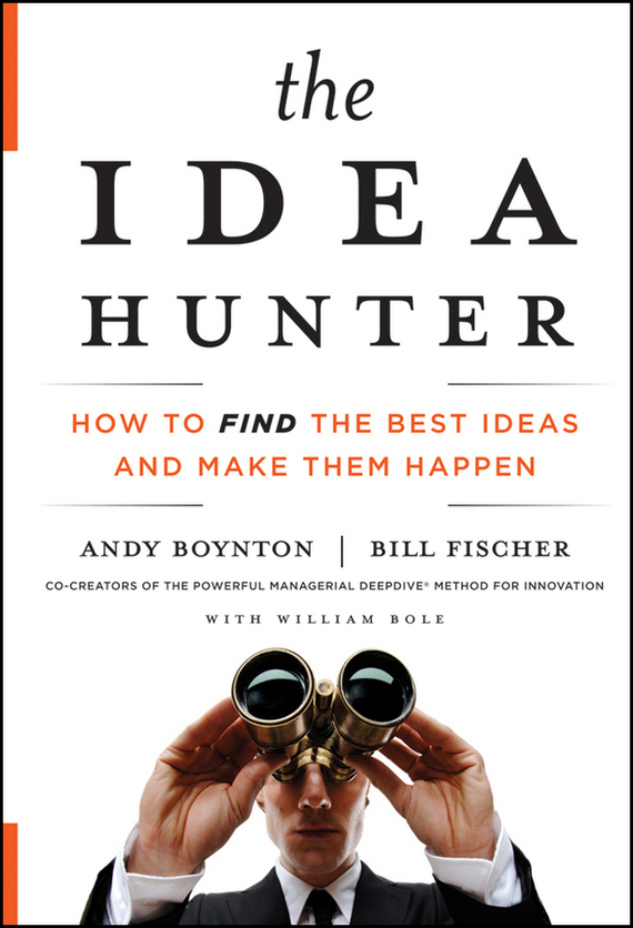 Andy Boynton The Idea Hunter. How to Find the Best Ideas and Make them Happen ideas and opinions