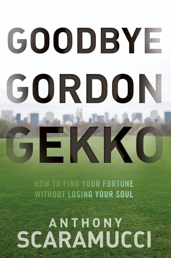 Anthony Scaramucci Goodbye Gordon Gekko. How to Find Your Fortune Without Losing Your Soul michael burchell no excuses how you can turn any workplace into a great one