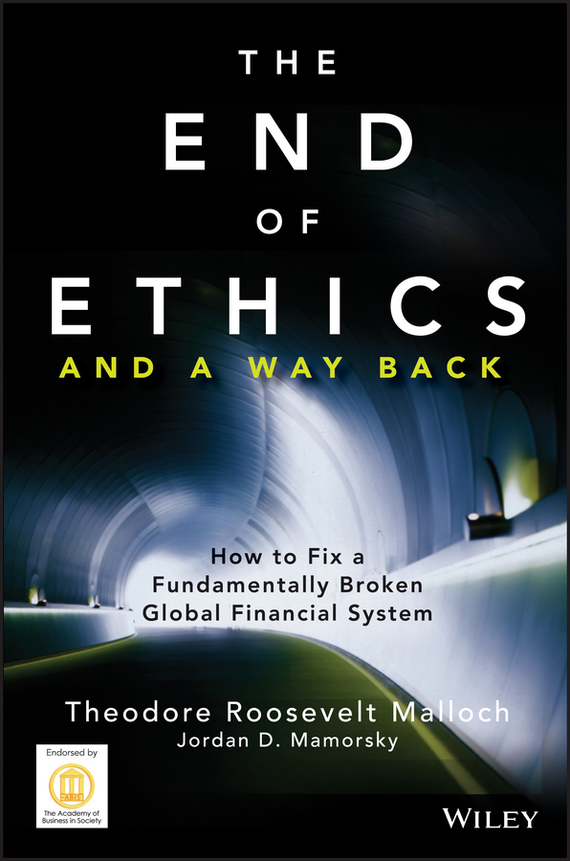 Theodore Malloch Roosevelt The End of Ethics and A Way Back. How To Fix A Fundamentally Broken Global Financial System the application of global ethics to solve local improprieties