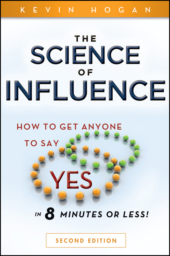 Kevin Hogan The Science of Influence. How to Get Anyone to Say Yes in 8 Minutes or Less! kevin hogan the science of influence how to get anyone to say yes in 8 minutes or less