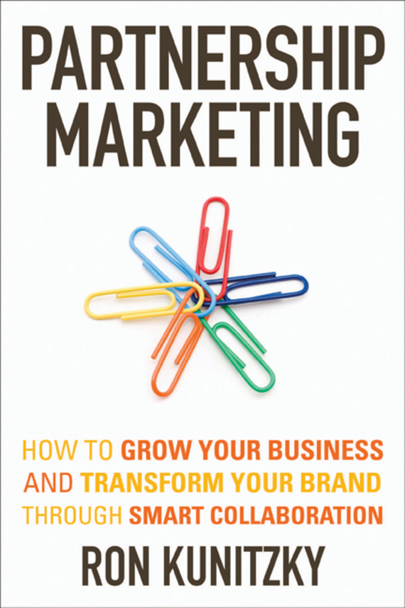 Ron  Kunitzky Partnership Marketing. How to Grow Your Business and Transform Your Brand Through Smart Collaboration seena sharp competitive intelligence advantage how to minimize risk avoid surprises and grow your business in a changing world