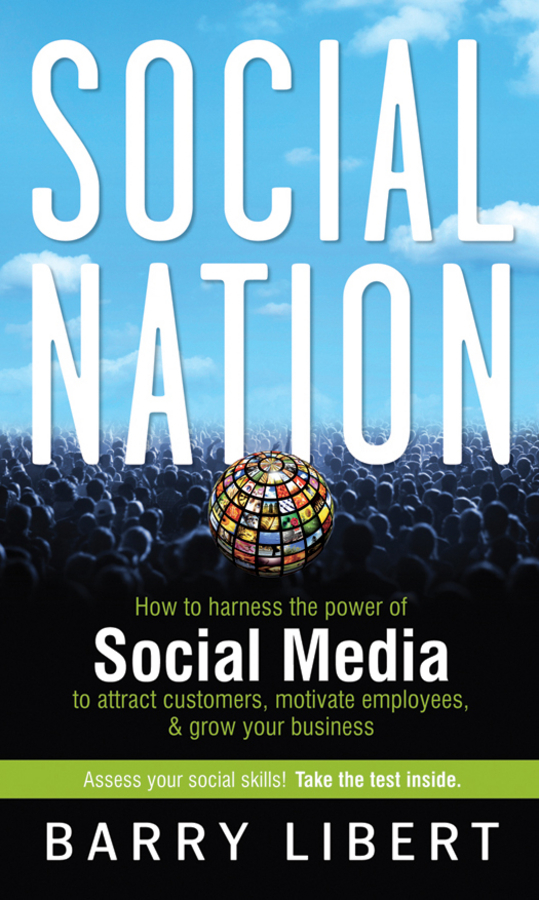 Barry Libert Social Nation. How to Harness the Power of Social Media to Attract Customers, Motivate Employees, and Grow Your Business dionne kasian lew the social executive how to master social media and why it s good for business