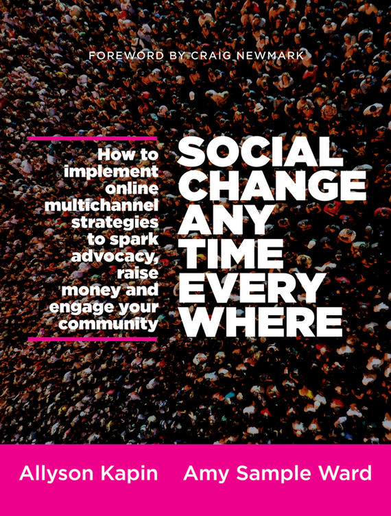 Allyson  Kapin Social Change Anytime Everywhere. How to Implement Online Multichannel Strategies to Spark Advocacy, Raise Money, and Engage your Community