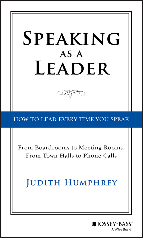 Judith  Humphrey Speaking As a Leader. How to Lead Every Time You Speak...From Board Rooms to Meeting Rooms, From Town Halls to Phone Calls alan weiss million dollar consulting proposals how to write a proposal that s accepted every time