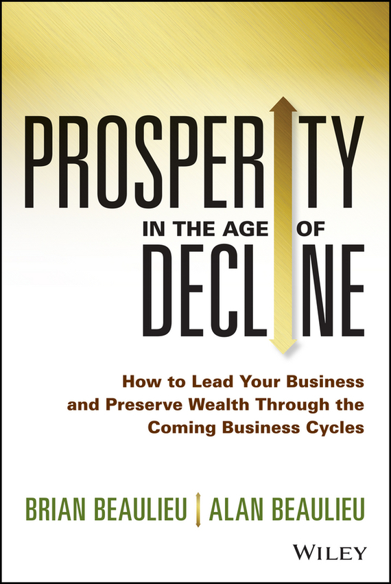 Brian  Beaulieu Prosperity in The Age of Decline. How to Lead Your Business and Preserve Wealth Through the Coming Business Cycles bob negen marketing your retail store in the internet age