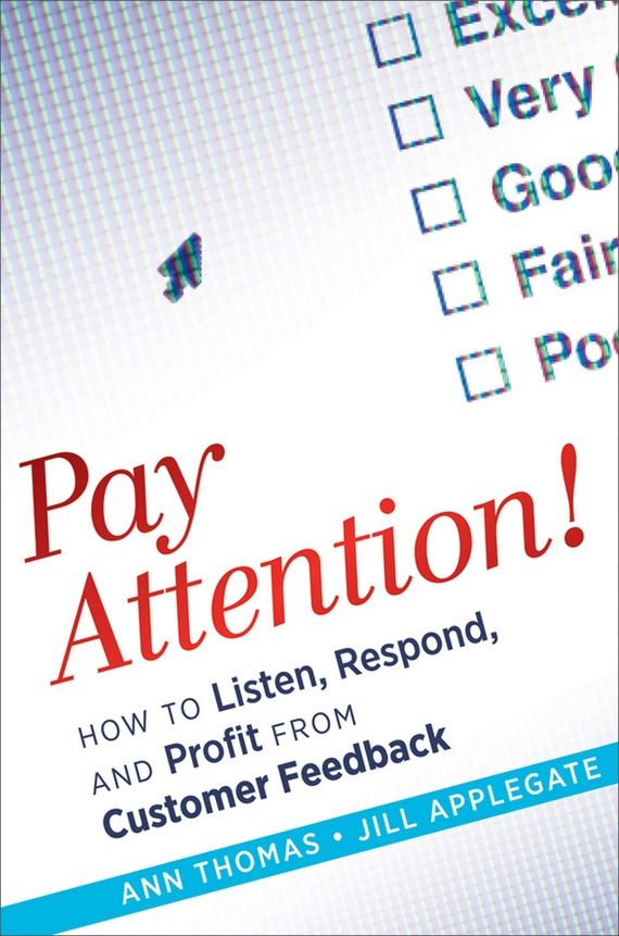 Ann  Thomas Pay Attention!. How to Listen, Respond, and Profit from Customer Feedback