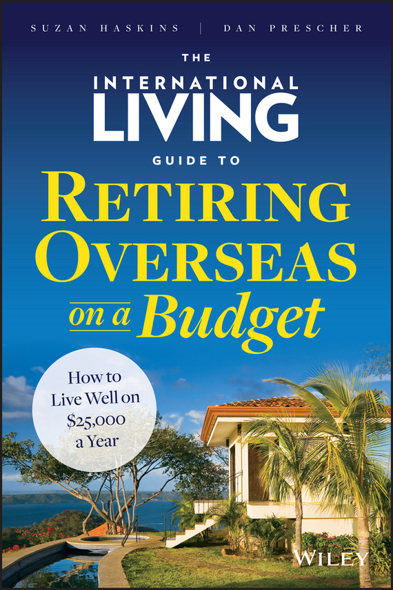 Suzan  Haskins The International Living Guide to Retiring Overseas on a Budget. How to Live Well on $25,000 a Year cynthia stackpole snyder a user s manual to the pmbok guide