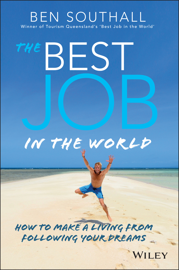 Ben  Southall The Best Job in the World. How to Make a Living From Following Your Dreams duncan bruce the dream cafe lessons in the art of radical innovation