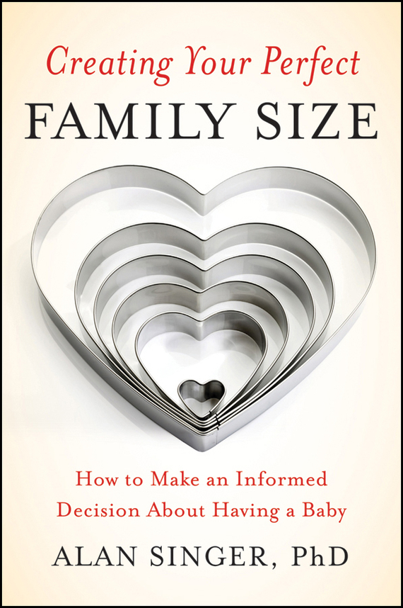 Alan  Singer Creating Your Perfect Family Size. How to Make an Informed Decision About Having a Baby twister family board game that ties you up in knots