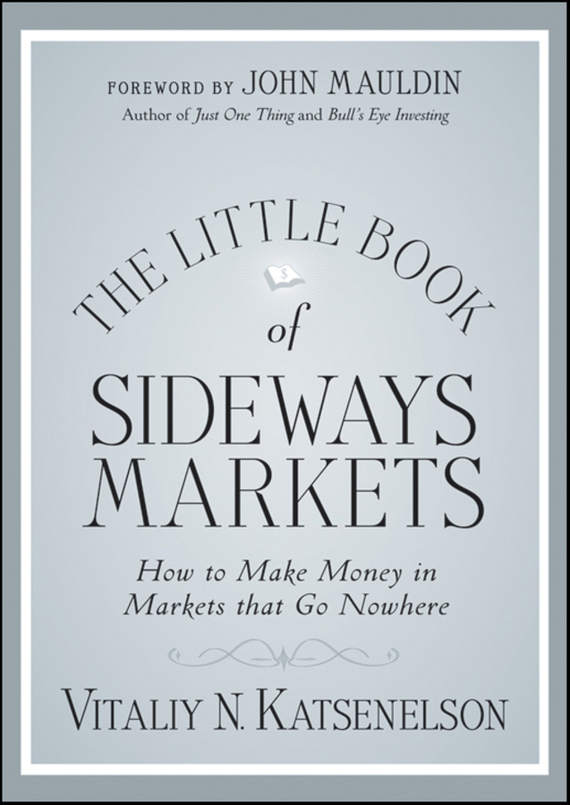 Vitaliy Katsenelson N. The Little Book of Sideways Markets. How to Make Money in Markets that Go Nowhere patrick w jordan how to make brilliant stuff that people love and make big money out of it