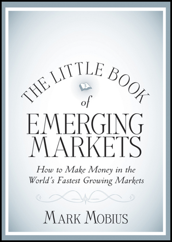 Mark Mobius The Little Book of Emerging Markets. How To Make Money in the World's Fastest Growing Markets jerome booth emerging markets in an upside down world challenging perceptions in asset allocation and investment