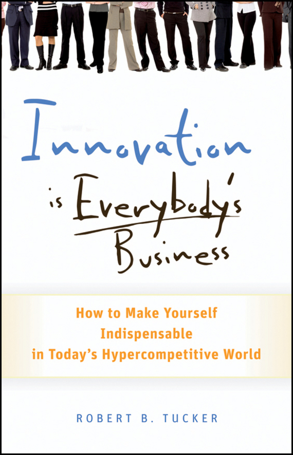 Robert Tucker B. Innovation is Everybody's Business. How to Make Yourself Indispensable in Today's Hypercompetitive World ken blanchard full steam ahead unleash the power of vision in your work and your life
