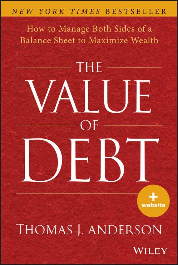 Thomas Anderson J. The Value of Debt. How to Manage Both Sides of a Balance Sheet to Maximize Wealth norbert mindel m wealth management in the new economy investor strategies for growing protecting and transferring wealth