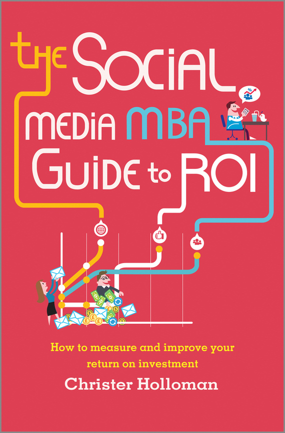 Christer Holloman The Social Media MBA Guide to ROI. How to Measure and Improve Your Return on Investment dionne kasian lew the social executive how to master social media and why it s good for business