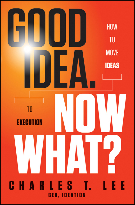 Charles Lee T. Good Idea. Now What?. How to Move Ideas to Execution how to plan a wedding for a royal spy