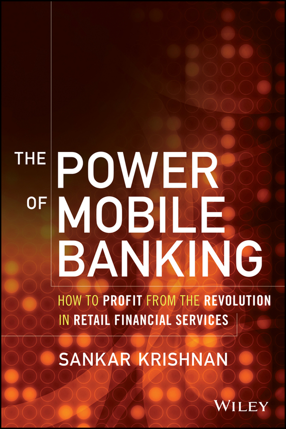 Sankar Krishnan The Power of Mobile Banking. How to Profit from the Revolution in Retail Financial Services dan schatt virtual banking a guide to innovation and partnering