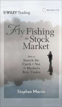 Stephen  Morris - Fly Fishing the Stock Market. How to Search for, Catch, and Net the Market's Best Trades