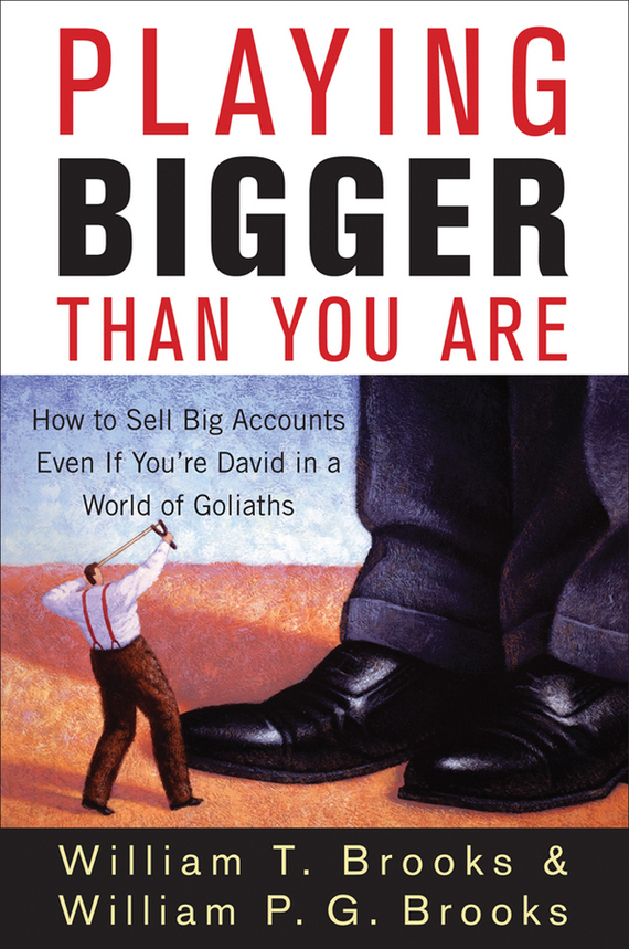 William Brooks T. Playing Bigger Than You Are. How to Sell Big Accounts Even if You're David in a World of Goliaths bigger than a bread box