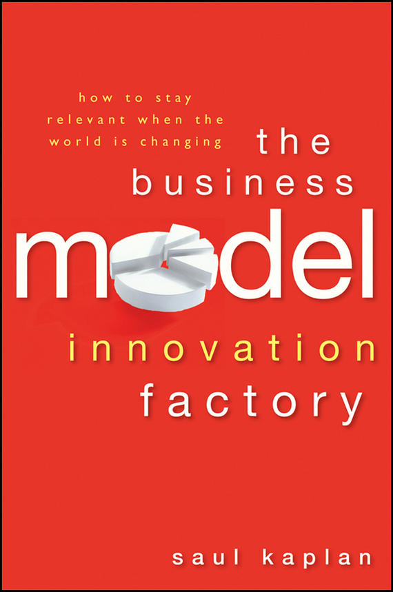 Saul  Kaplan The Business Model Innovation Factory. How to Stay Relevant When The World is Changing madhavan ramanujam monetizing innovation how smart companies design the product around the price