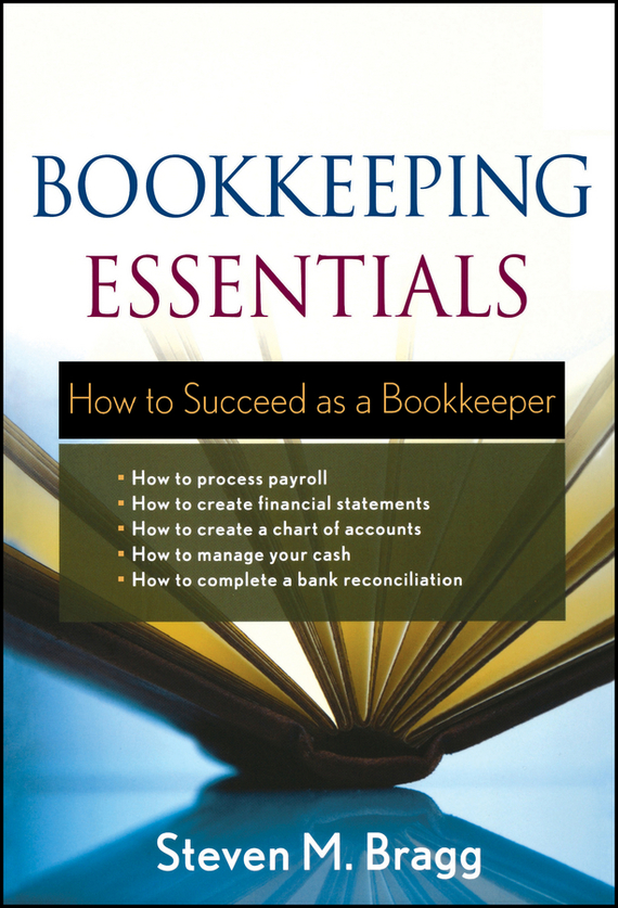 Steven Bragg M. Bookkeeping Essentials. How to Succeed as a Bookkeeper steven rice m 1 001 series 7 exam practice questions for dummies