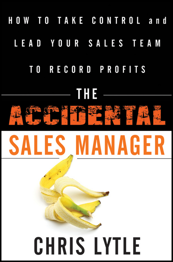Chris  Lytle The Accidental Sales Manager. How to Take Control and Lead Your Sales Team to Record Profits chris van gorder the front line leader