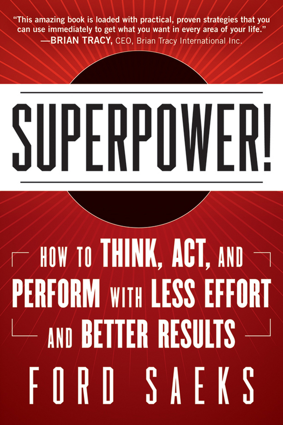 Ford Saeks Superpower. How to Think, Act, and Perform with Less Effort and Better Results do less get more