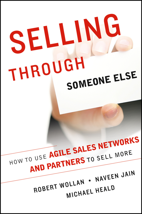 Robert  Wollan Selling Through Someone Else. How to Use Agile Sales Networks and Partners to Sell More