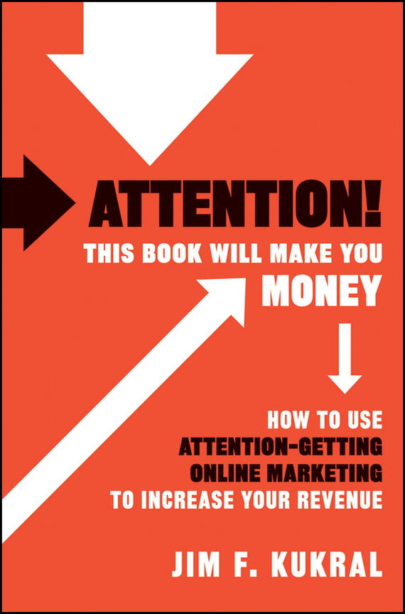 Jim Kukral F. Attention! This Book Will Make You Money. How to Use Attention-Getting Online Marketing to Increase Your Revenue bob negen marketing your retail store in the internet age