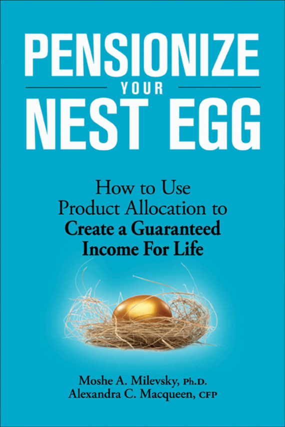 Moshe Milevsky A. Pensionize Your Nest Egg. How to Use Product Allocation to Create a Guaranteed Income for Life how to use type