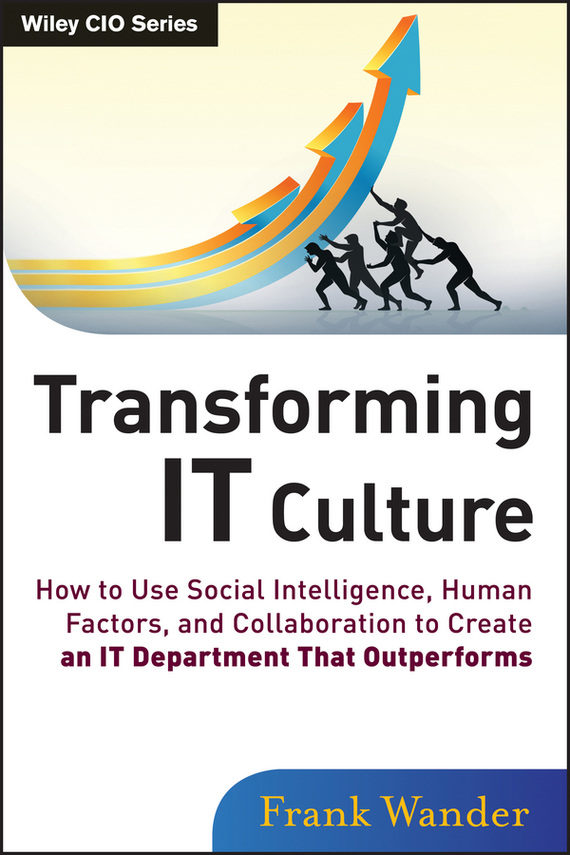 Frank  Wander Transforming IT Culture. How to Use Social Intelligence, Human Factors, and Collaboration to Create an IT Department That Outperforms how to use type