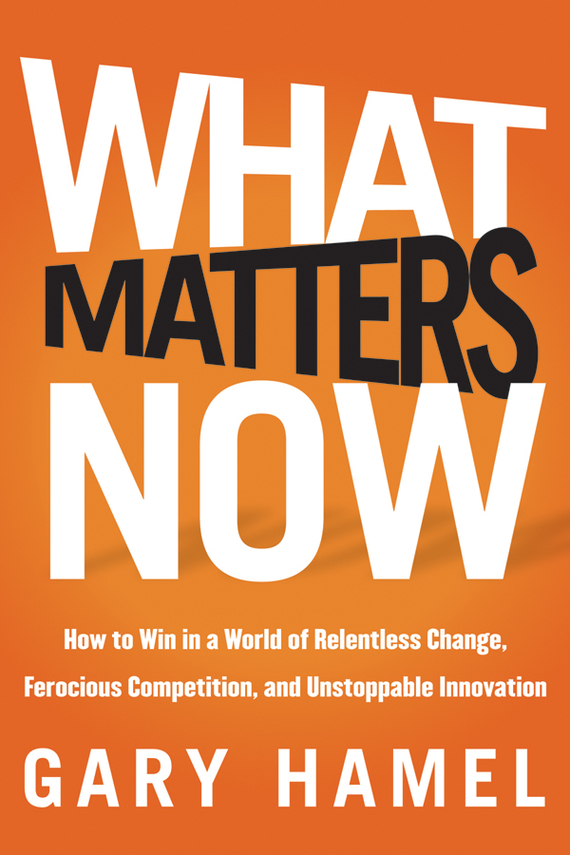 Gary  Hamel What Matters Now. How to Win in a World of Relentless Change, Ferocious Competition, and Unstoppable Innovation randy pennington make change work staying nimble relevant and engaged in a world of constant change