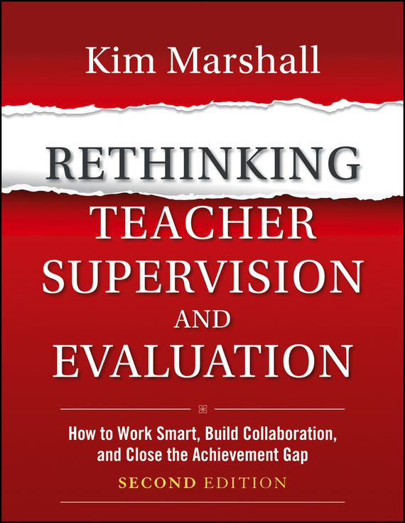 Kim  Marshall Rethinking Teacher Supervision and Evaluation. How to Work Smart, Build Collaboration, and Close the Achievement Gap