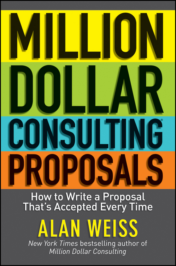 Alan Weiss Million Dollar Consulting Proposals. How to Write a Proposal That's Accepted Every Time ISBN: 9781118150009