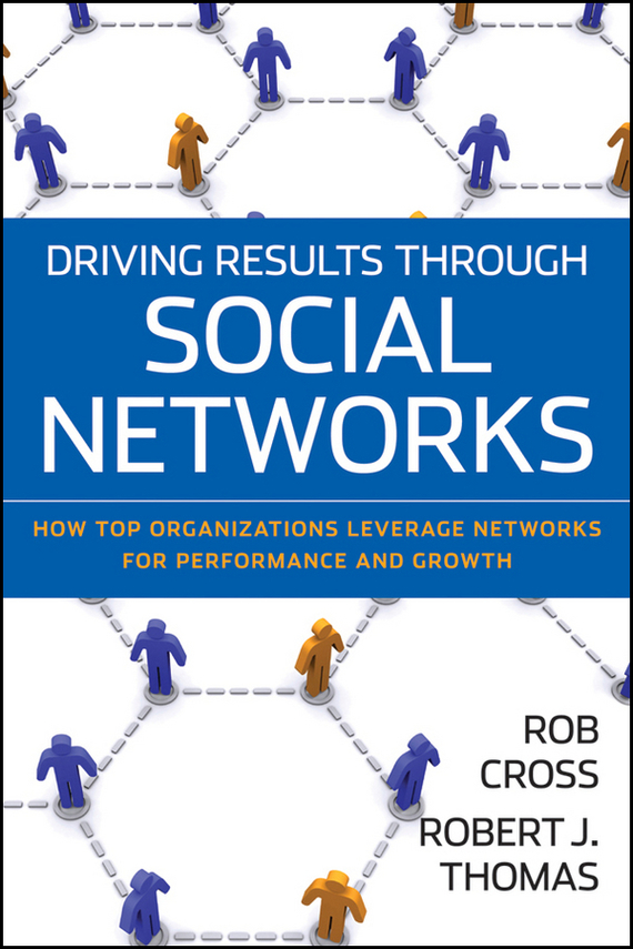 Robert Thomas J. Driving Results Through Social Networks. How Top Organizations Leverage Networks for Performance and Growth