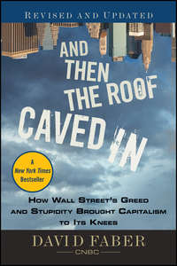 David  Faber - And Then the Roof Caved In. How Wall Street's Greed and Stupidity Brought Capitalism to Its Knees
