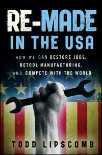 Todd  Lipscomb - Re-Made in the USA. How We Can Restore Jobs, Retool Manufacturing, and Compete With the World