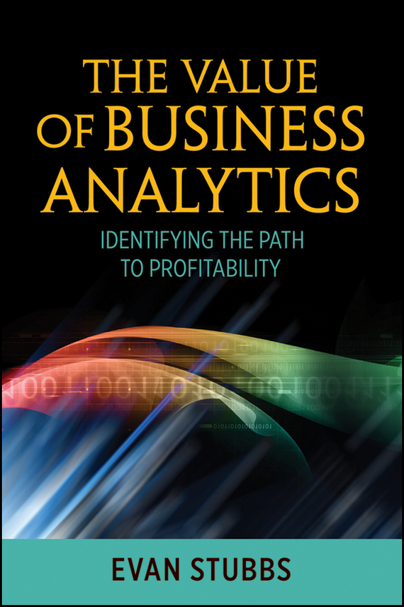 Evan  Stubbs The Value of Business Analytics. Identifying the Path to Profitability emmett cox retail analytics the secret weapon