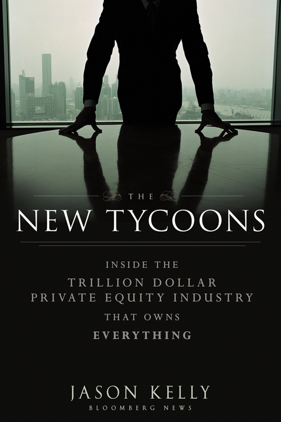 Jason Kelly The New Tycoons. Inside the Trillion Dollar Private Equity Industry That Owns Everything